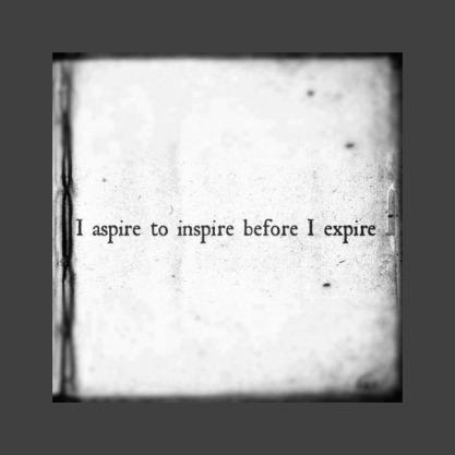 I aspire to inspire until I expire